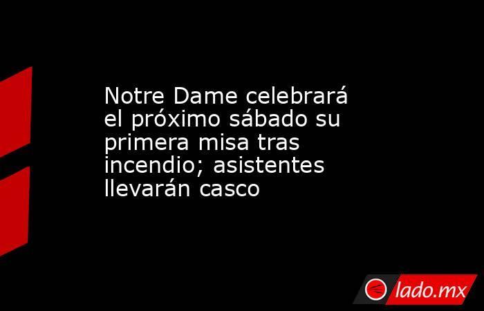 Notre Dame celebrará el próximo sábado su primera misa tras incendio; asistentes llevarán casco. Noticias en tiempo real