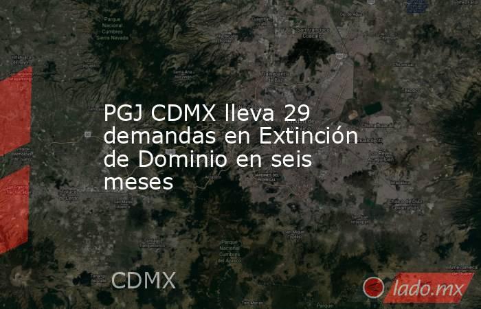 PGJ CDMX lleva 29 demandas en Extinción de Dominio en seis meses. Noticias en tiempo real