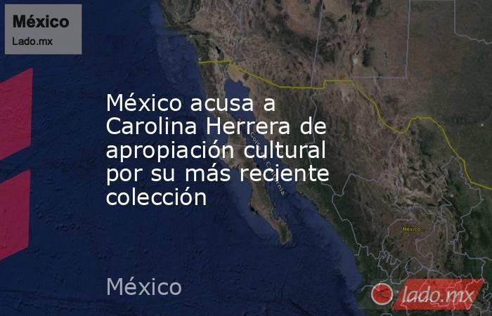México acusa a Carolina Herrera de apropiación cultural por su más reciente colección. Noticias en tiempo real