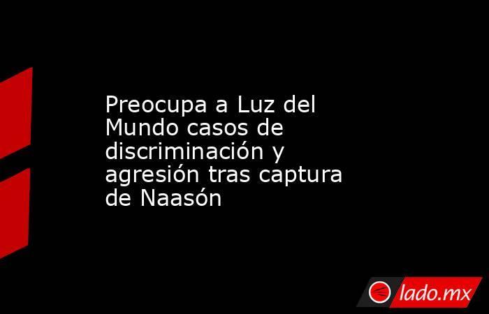 Preocupa a Luz del Mundo casos de discriminación y agresión tras captura de Naasón. Noticias en tiempo real