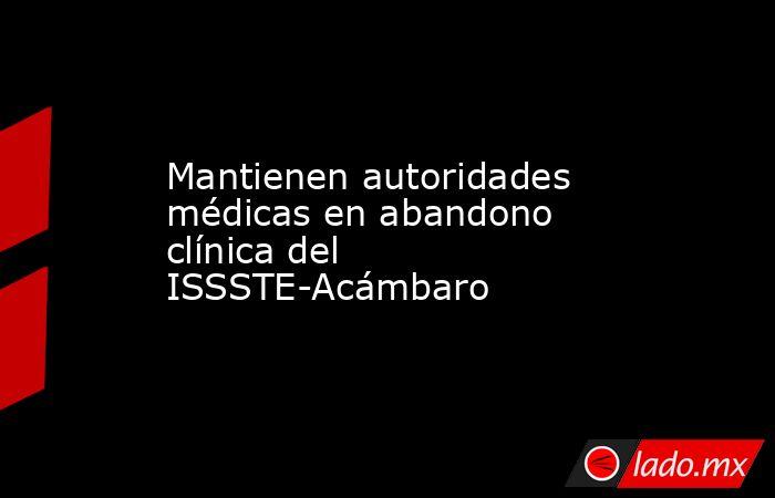 Mantienen autoridades médicas en abandono clínica del ISSSTE-Acámbaro. Noticias en tiempo real