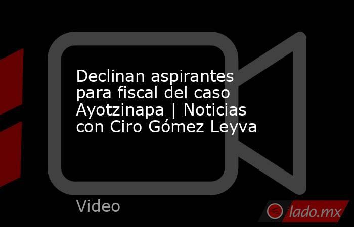 Declinan aspirantes para fiscal del caso Ayotzinapa | Noticias con Ciro Gómez Leyva. Noticias en tiempo real