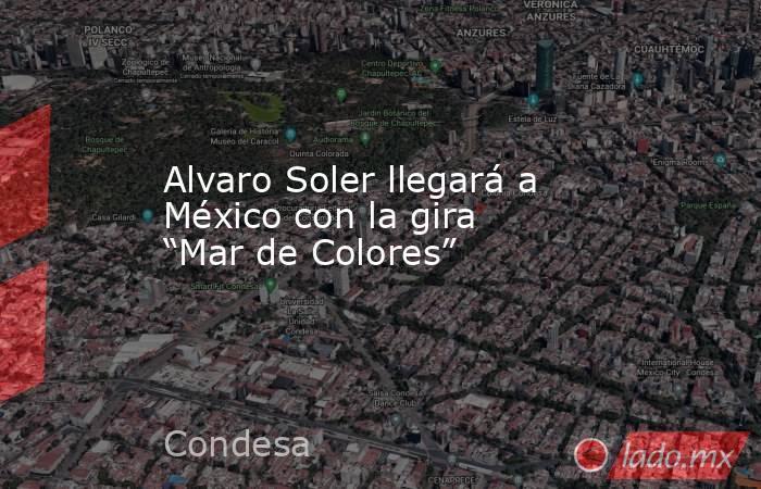 """Alvaro Soler llegará a México con la gira """"Mar de Colores"""". Noticias en tiempo real"""
