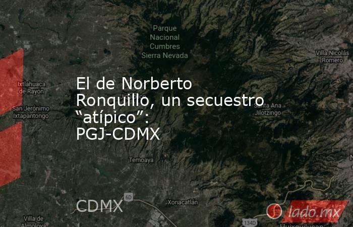 """El de Norberto Ronquillo, un secuestro """"atípico"""": PGJ-CDMX. Noticias en tiempo real"""