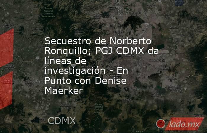 Secuestro de Norberto Ronquillo; PGJ CDMX da líneas de investigación - En Punto con Denise Maerker. Noticias en tiempo real