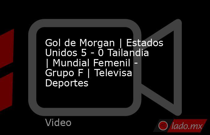 Gol de Morgan | Estados Unidos 5 - 0 Tailandia | Mundial Femenil - Grupo F | Televisa Deportes. Noticias en tiempo real