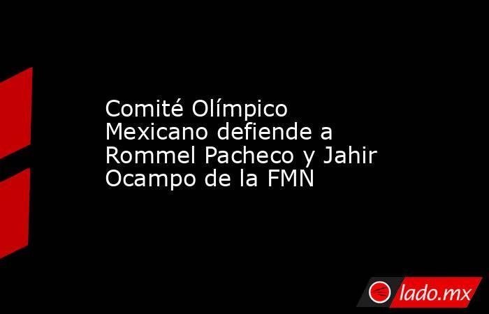 Comité Olímpico Mexicano defiende a Rommel Pacheco y Jahir Ocampo de la FMN. Noticias en tiempo real