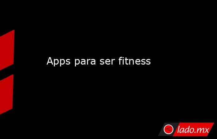 Apps para ser fitness. Noticias en tiempo real