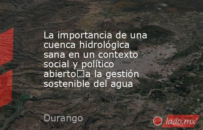La importancia de una cuenca hidrológica sana en un contexto social y político abiertoa la gestión sostenible del agua. Noticias en tiempo real