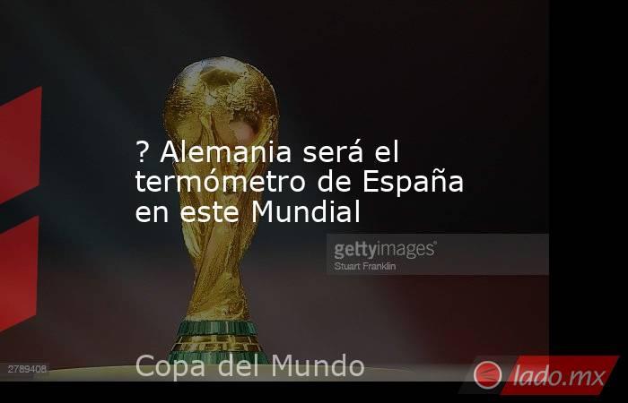 ? Alemania será el termómetro de España en este Mundial. Noticias en tiempo real