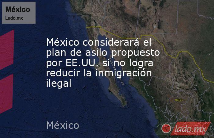 México considerará el plan de asilo propuesto por EE.UU. si no logra reducir la inmigración ilegal. Noticias en tiempo real