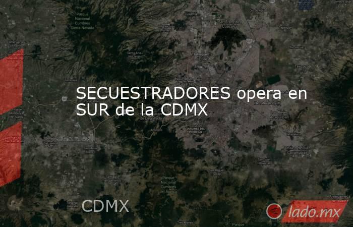 SECUESTRADORES opera en SUR de la CDMX. Noticias en tiempo real