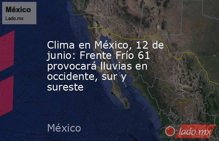 Clima en México, 12 de junio: Frente Frío 61 provocará lluvias en occidente, sur y sureste. Noticias en tiempo real