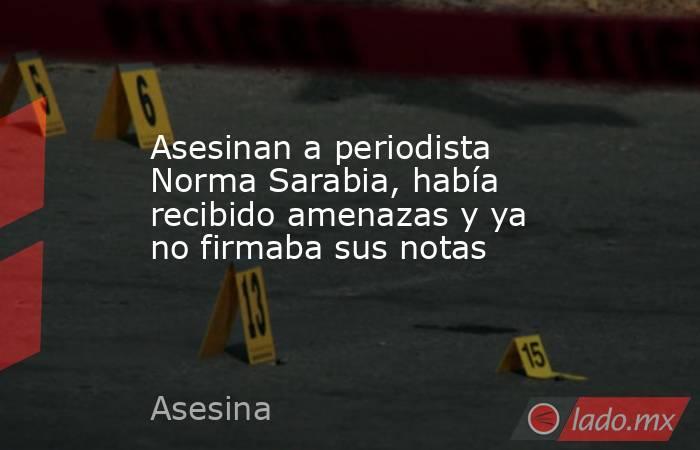 Asesinan a periodista Norma Sarabia, había recibido amenazas y ya no firmaba sus notas. Noticias en tiempo real