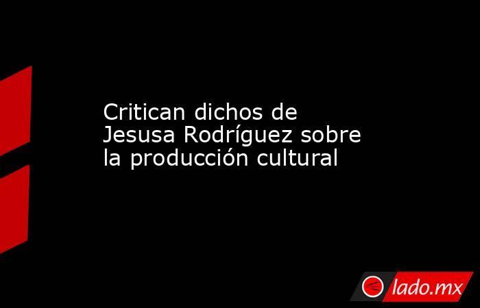 Critican dichos de Jesusa Rodríguez sobre la producción cultural. Noticias en tiempo real