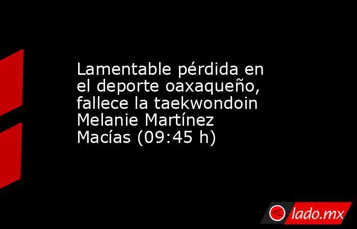 Lamentable pérdida en el deporte oaxaqueño, fallece la taekwondoin Melanie Martínez Macías (09:45 h). Noticias en tiempo real
