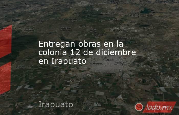 Entregan obras en la colonia 12 de diciembre en Irapuato. Noticias en tiempo real