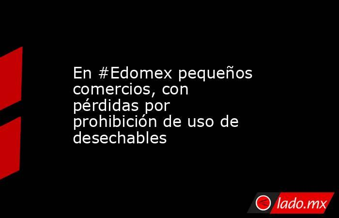 En #Edomex pequeños comercios, con pérdidas por prohibición de uso de desechables. Noticias en tiempo real
