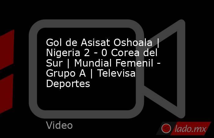 Gol de Asisat Oshoala | Nigeria 2 - 0 Corea del Sur | Mundial Femenil - Grupo A | Televisa Deportes. Noticias en tiempo real