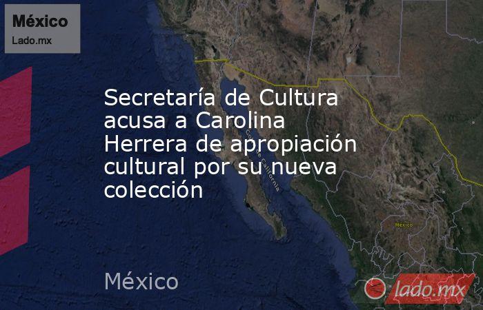 Secretaría de Cultura acusa a Carolina Herrera de apropiación cultural por su nueva colección. Noticias en tiempo real