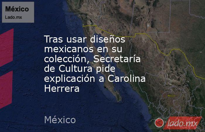 Tras usar diseños mexicanos en su colección, Secretaría de Cultura pide explicación a Carolina Herrera. Noticias en tiempo real