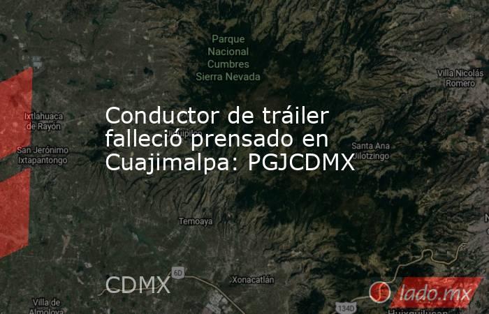 Conductor de tráiler falleció prensado en Cuajimalpa: PGJCDMX. Noticias en tiempo real