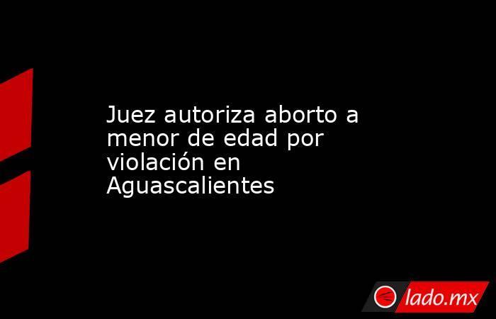 Juez autoriza aborto a menor de edad por violación en Aguascalientes. Noticias en tiempo real