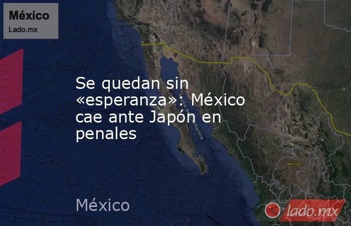 Se quedan sin «esperanza»: México cae ante Japón en penales. Noticias en tiempo real