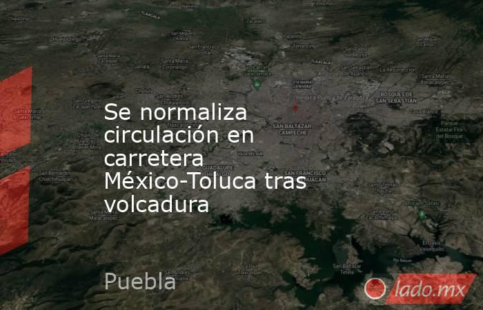 Se normaliza circulación en carretera México-Toluca tras volcadura. Noticias en tiempo real