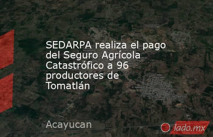 SEDARPA realiza el pago del Seguro Agrícola Catastrófico a 96 productores de Tomatlán. Noticias en tiempo real