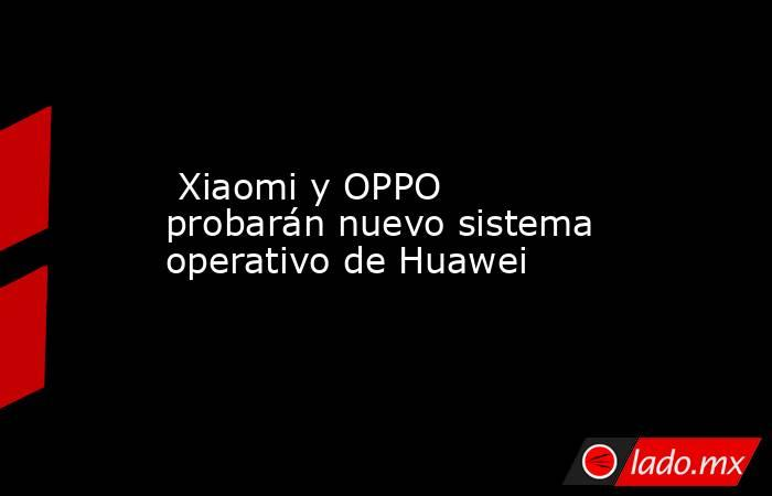 Xiaomi y OPPO probarán nuevo sistema operativo de Huawei. Noticias en tiempo real