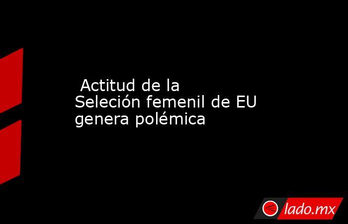 Actitud de la Seleción femenil de EU genera polémica. Noticias en tiempo real