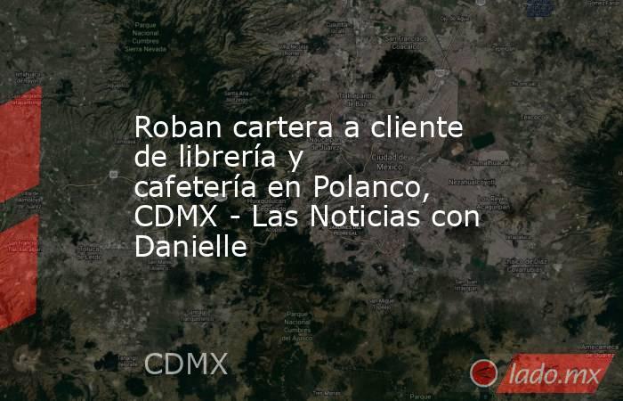 Roban cartera a cliente de librería y cafetería en Polanco, CDMX - Las Noticias con Danielle. Noticias en tiempo real