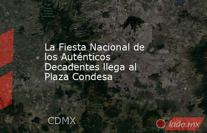 La Fiesta Nacional de los Auténticos Decadentes llega al Plaza Condesa. Noticias en tiempo real