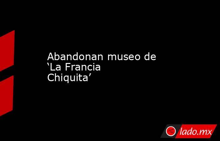 Abandonan museo de 'La Francia Chiquita'. Noticias en tiempo real