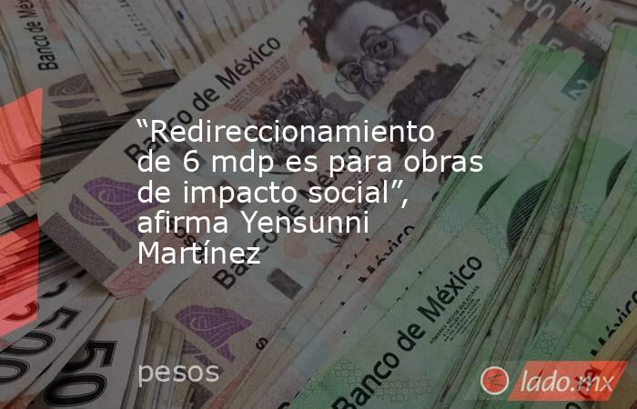 """""""Redireccionamiento de 6 mdp es para obras de impacto social"""", afirma Yensunni Martínez. Noticias en tiempo real"""