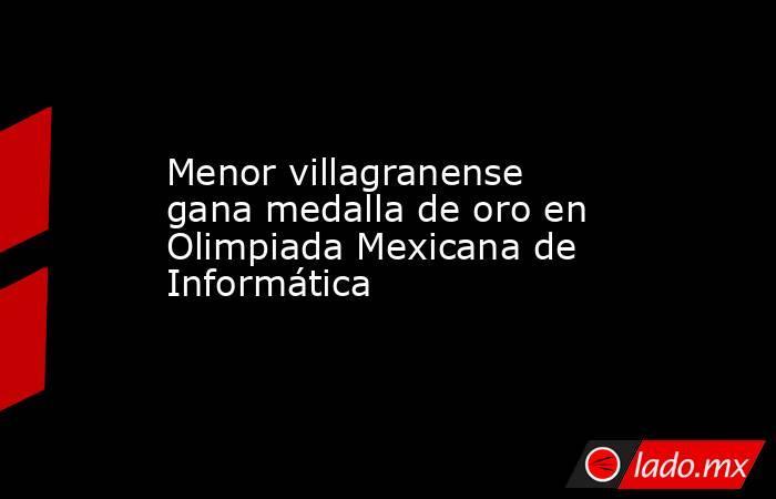 Menor villagranense gana medalla de oro en Olimpiada Mexicana de Informática. Noticias en tiempo real
