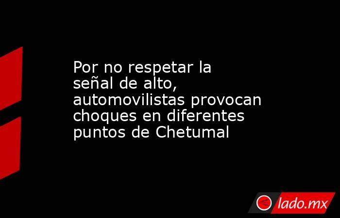 Por no respetar la señal de alto, automovilistas provocan choques en diferentes puntos de Chetumal. Noticias en tiempo real