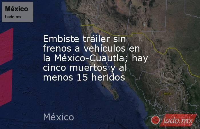 Embiste tráiler sin frenos a vehículos en la México-Cuautla; hay cinco muertos y al menos 15 heridos. Noticias en tiempo real