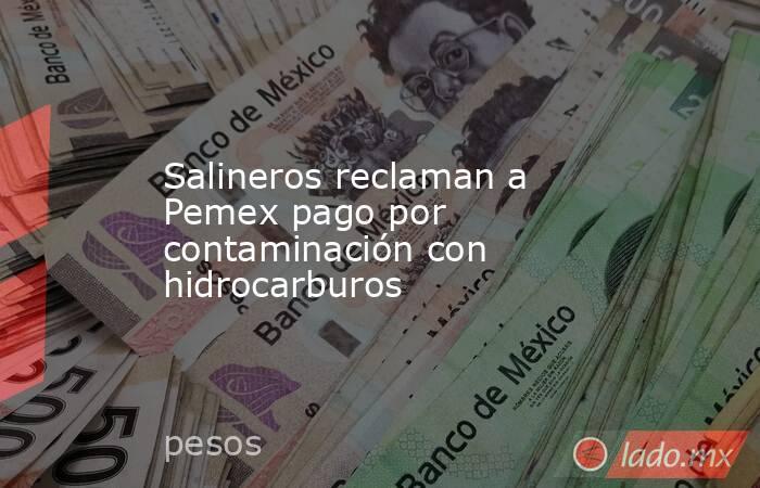 Salineros reclaman a Pemex pago por contaminación con hidrocarburos. Noticias en tiempo real