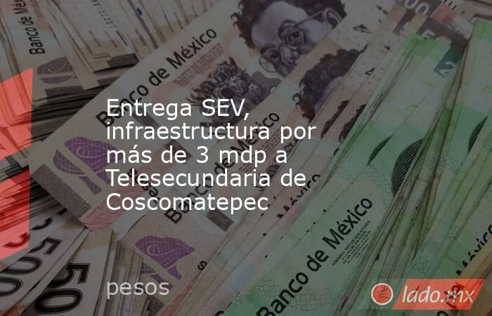 Entrega SEV, infraestructura por más de 3 mdp a Telesecundaria de Coscomatepec. Noticias en tiempo real