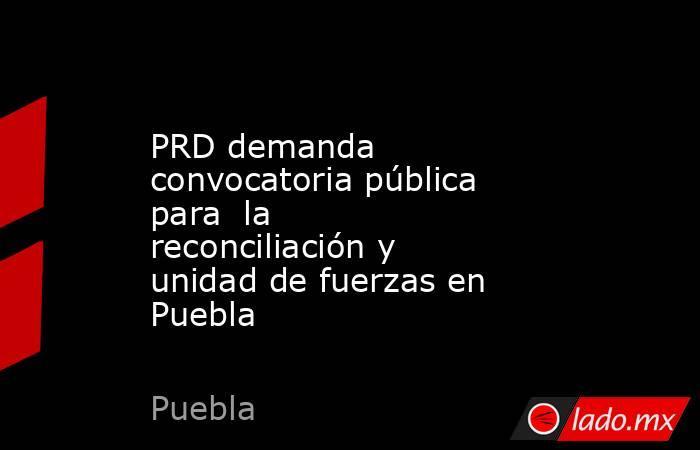 PRD demanda convocatoria pública para  la reconciliación y unidad de fuerzas en  Puebla. Noticias en tiempo real