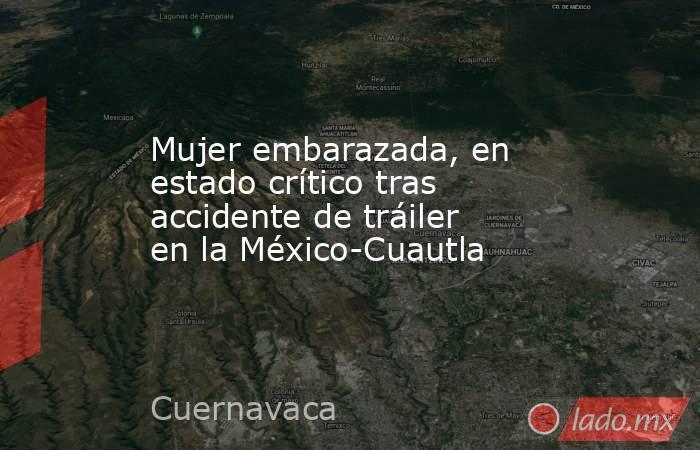 Mujer embarazada, en estado crítico tras accidente de tráiler en la México-Cuautla. Noticias en tiempo real