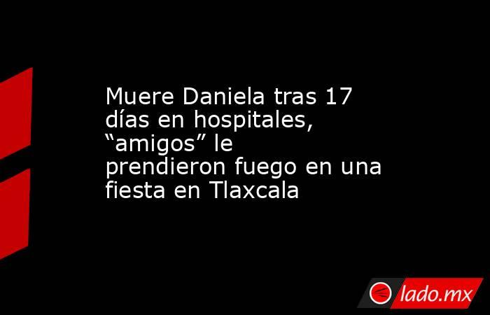 """Muere Daniela tras 17 días en hospitales, """"amigos"""" le prendieron fuego en una fiesta en Tlaxcala. Noticias en tiempo real"""