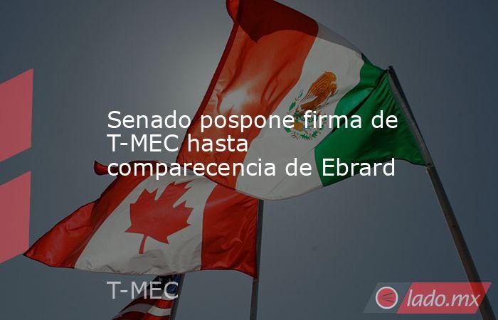 Senado pospone firma de T-MEC hasta comparecencia de Ebrard. Noticias en tiempo real