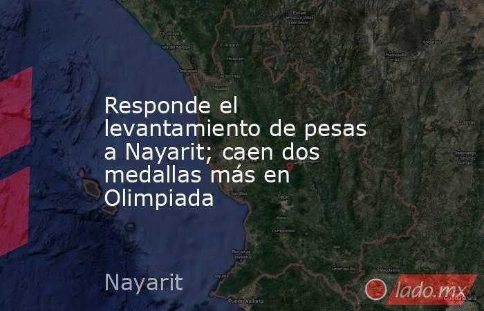 Responde el levantamiento de pesas a Nayarit; caen dos medallas más en Olimpiada. Noticias en tiempo real