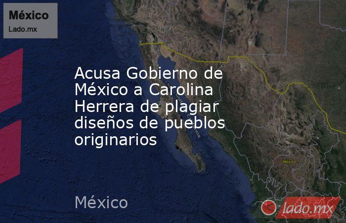 Acusa Gobierno de México a Carolina Herrera de plagiar diseños de pueblos originarios. Noticias en tiempo real