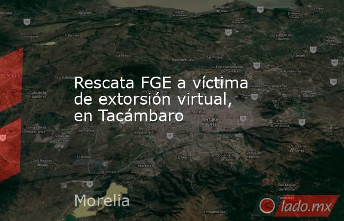 Rescata FGE a víctima de extorsión virtual, en Tacámbaro. Noticias en tiempo real