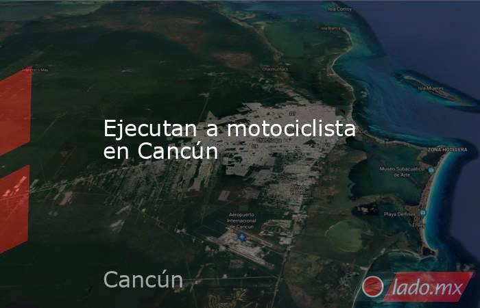 Ejecutan a motociclista en Cancún. Noticias en tiempo real