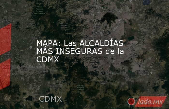 MAPA: Las ALCALDÍAS MÁS INSEGURAS de la CDMX. Noticias en tiempo real